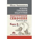 Основы гуманной педагогики. Кн. 6. Ч.3. Педагогическая симфония. Единство цели