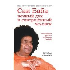 Саи Баба — вечный дух и совершенный человек.Воспоминания русского переводчика Саи Бабы
