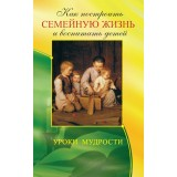 Как построить семейную жизнь и воспитать детей. Уроки мудрости 2-е изд.
