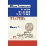 Основы гуманной педагогики. Кн. 5. Учитель