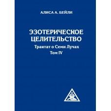 Эзотерическое целительство. 3-е изд. Трактат о Семи Лучах. Том 4